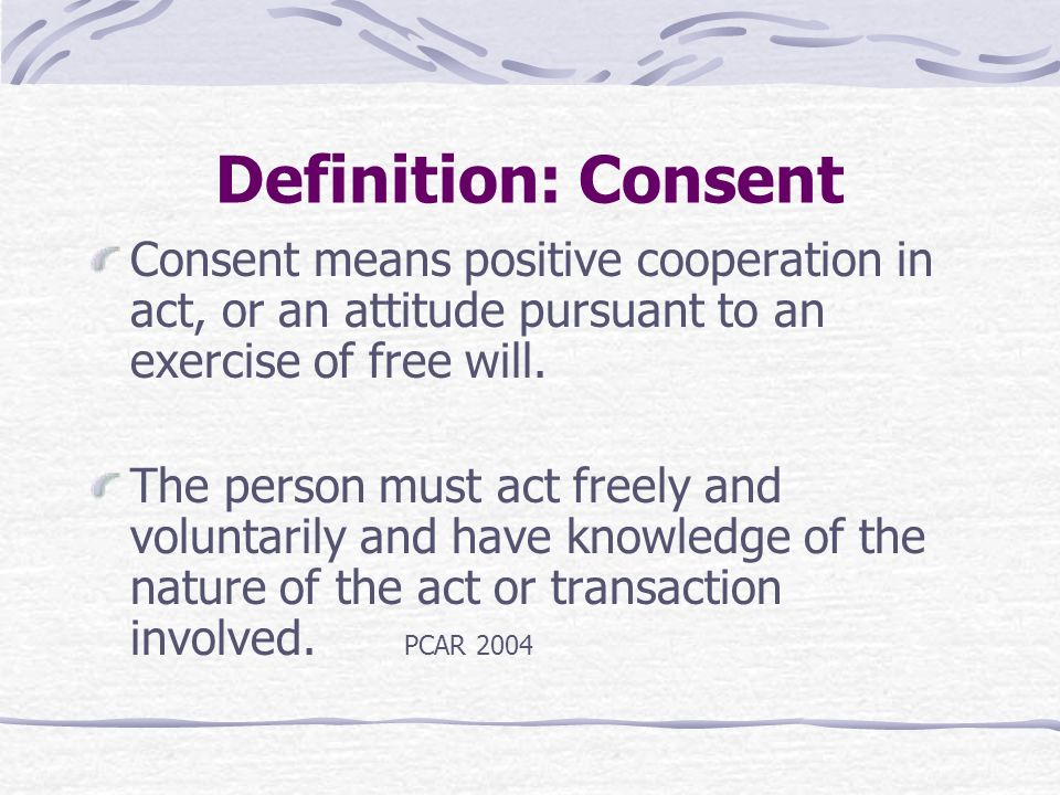 Definition: Consent Consent means positive cooperation in act, or an attitude pursuant to an exercise of free will.