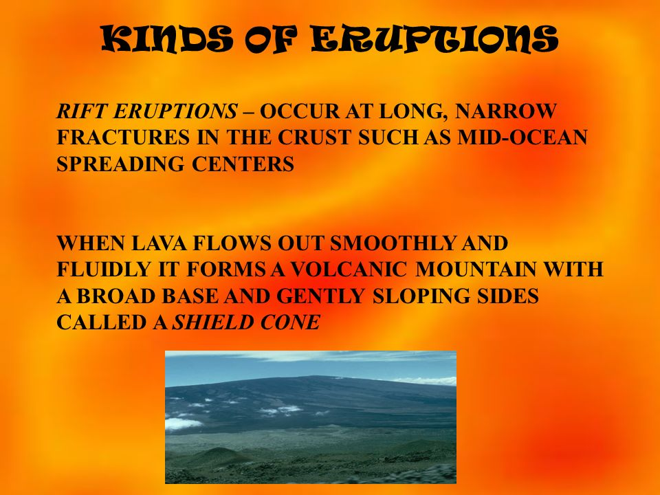 KINDS OF ERUPTIONS RIFT ERUPTIONS – OCCUR AT LONG, NARROW FRACTURES IN THE CRUST SUCH AS MID-OCEAN SPREADING CENTERS.