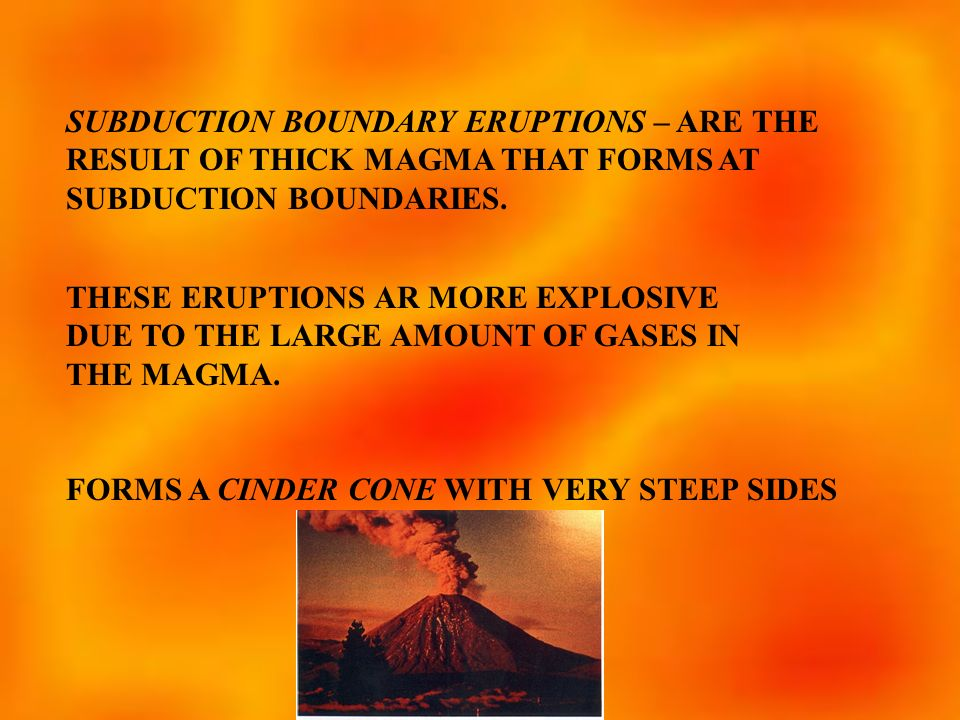 SUBDUCTION BOUNDARY ERUPTIONS – ARE THE RESULT OF THICK MAGMA THAT FORMS AT SUBDUCTION BOUNDARIES.