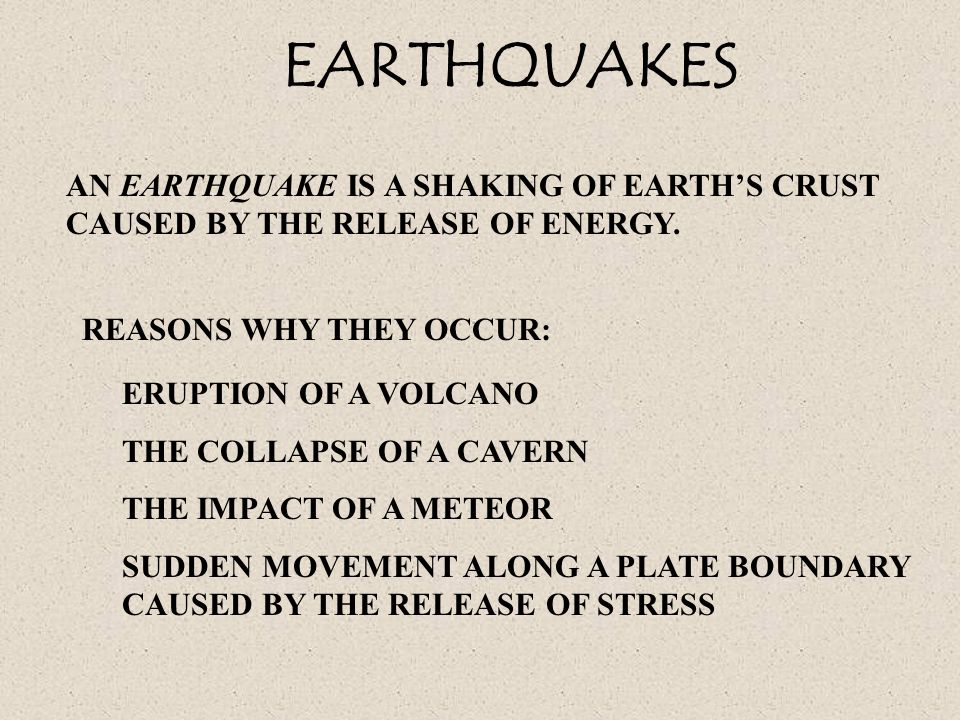 EARTHQUAKES AN EARTHQUAKE IS A SHAKING OF EARTH'S CRUST CAUSED BY THE RELEASE OF ENERGY. REASONS WHY THEY OCCUR: