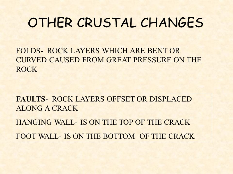 OTHER CRUSTAL CHANGES FOLDS- ROCK LAYERS WHICH ARE BENT OR CURVED CAUSED FROM GREAT PRESSURE ON THE ROCK.