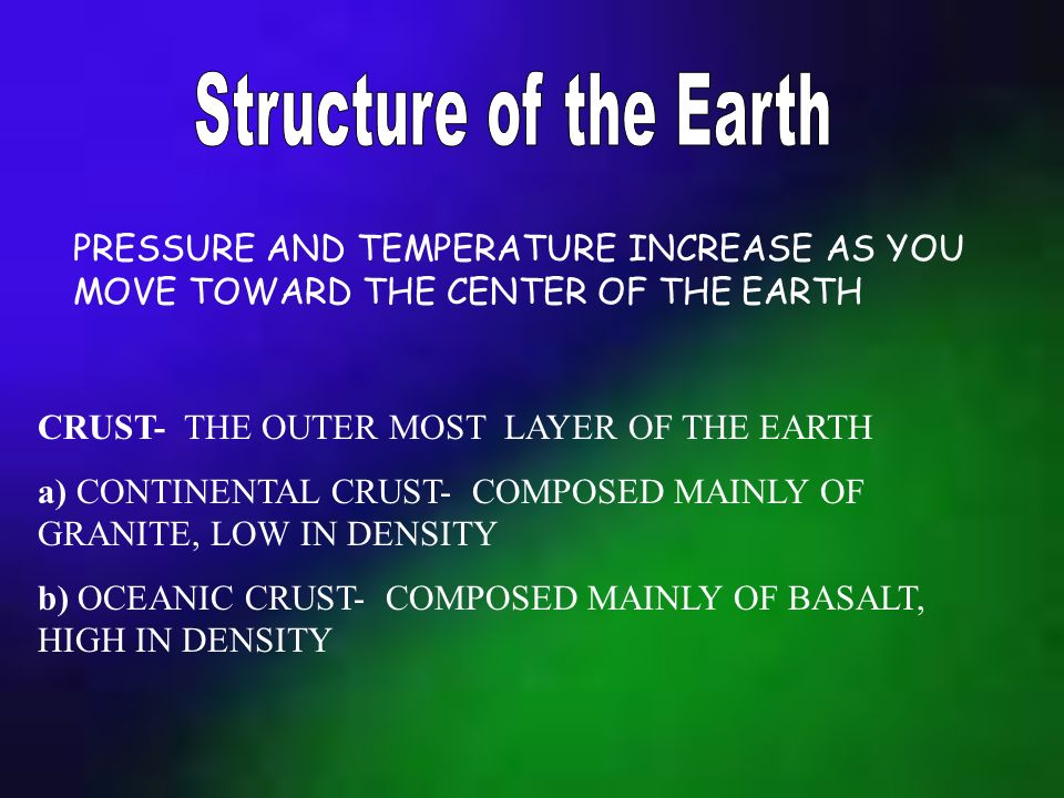 Structure of the Earth PRESSURE AND TEMPERATURE INCREASE AS YOU MOVE TOWARD THE CENTER OF THE EARTH.