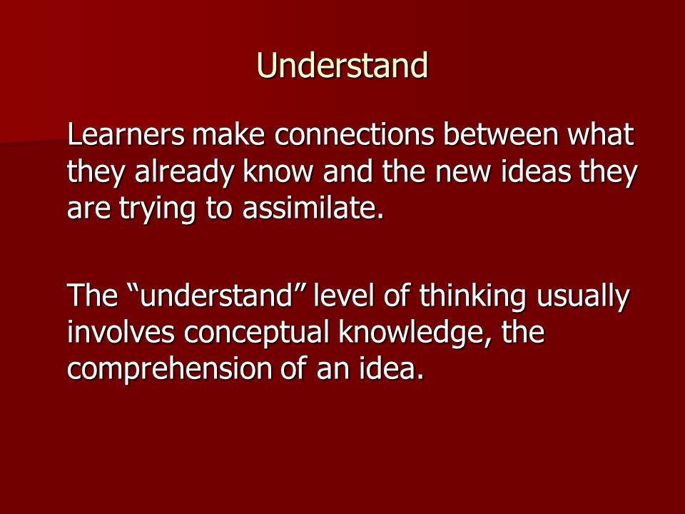 Understand Learners make connections between what they already know and the new ideas they are trying to assimilate.