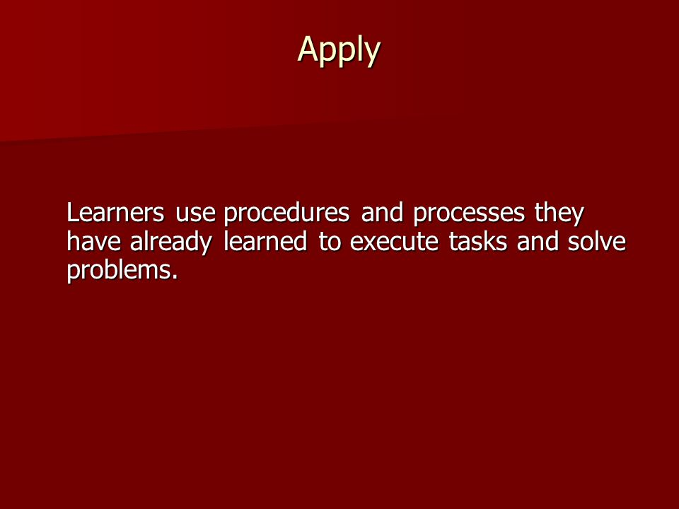 Apply Learners use procedures and processes they have already learned to execute tasks and solve problems.