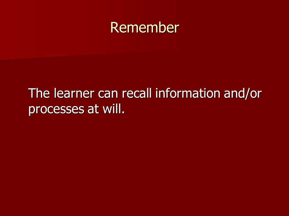 Remember The learner can recall information and/or processes at will.