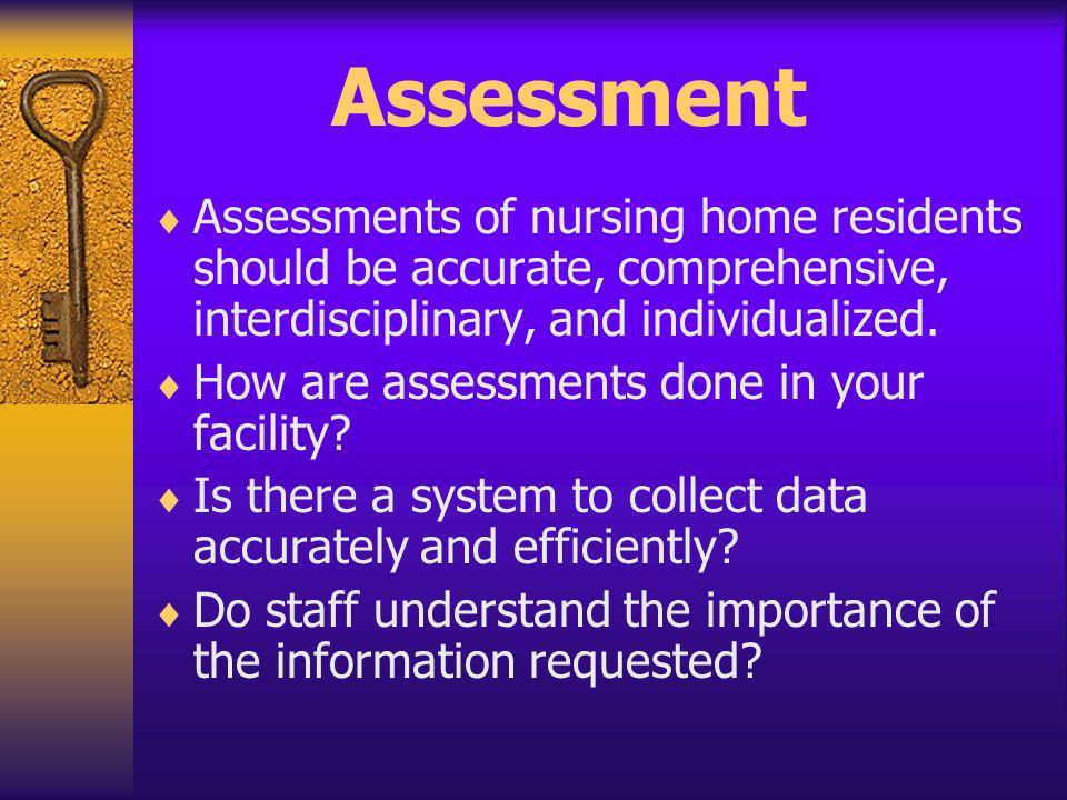 Assessment Assessments of nursing home residents should be accurate, comprehensive, interdisciplinary, and individualized.