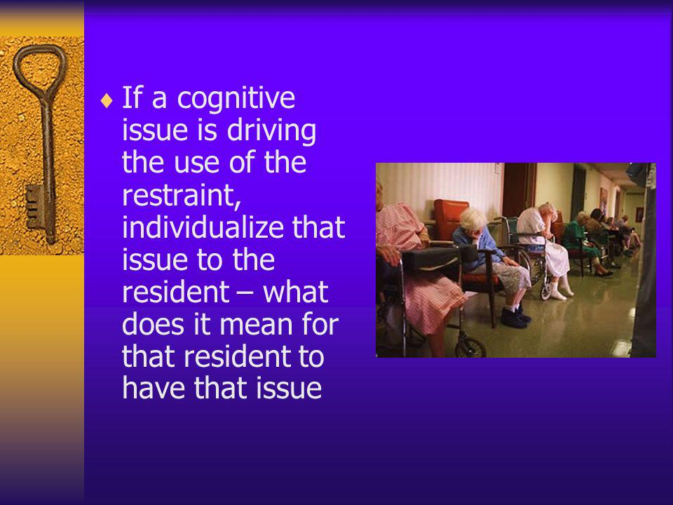 If a cognitive issue is driving the use of the restraint, individualize that issue to the resident – what does it mean for that resident to have that issue