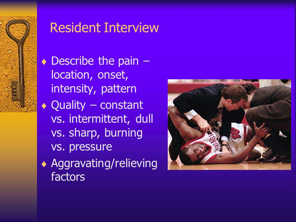 Resident Interview Describe the pain – location, onset, intensity, pattern.
