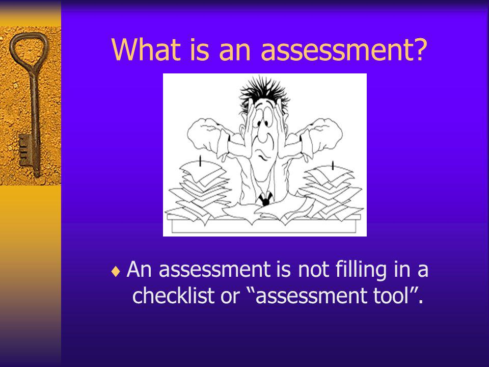 An assessment is not filling in a checklist or assessment tool .