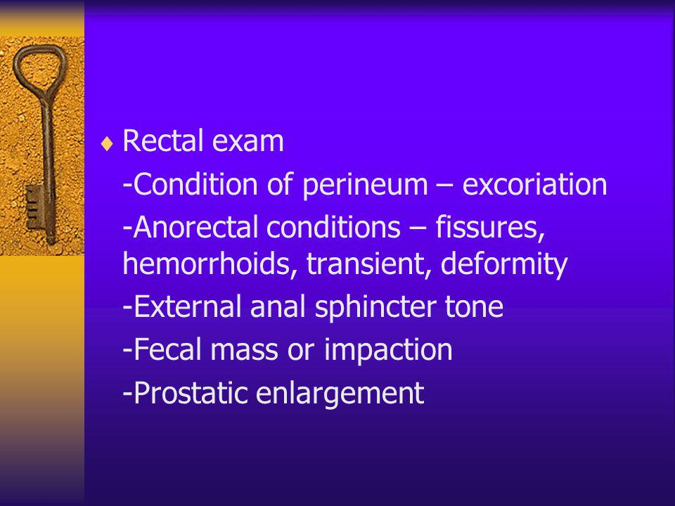 Rectal exam -Condition of perineum – excoriation. -Anorectal conditions – fissures, hemorrhoids, transient, deformity.