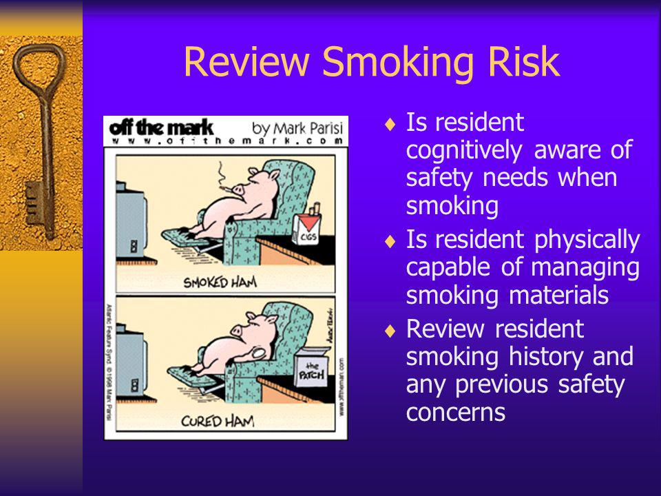 Review Smoking Risk Is resident cognitively aware of safety needs when smoking. Is resident physically capable of managing smoking materials.