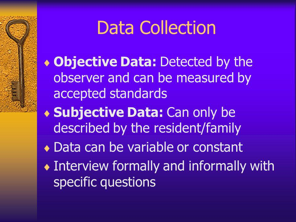 Data Collection Objective Data: Detected by the observer and can be measured by accepted standards.