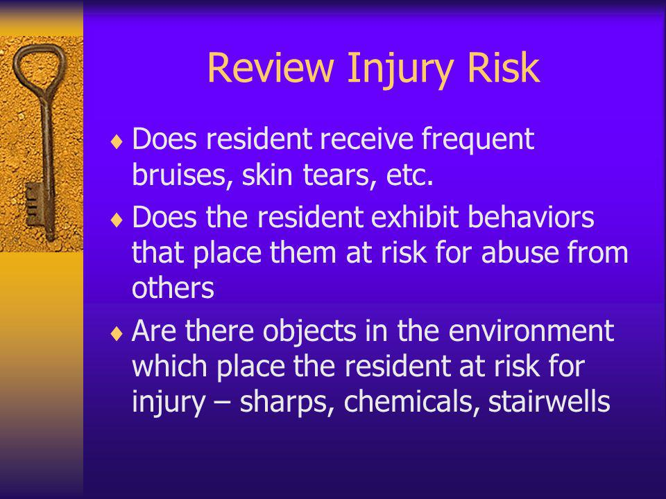 Review Injury Risk Does resident receive frequent bruises, skin tears, etc.