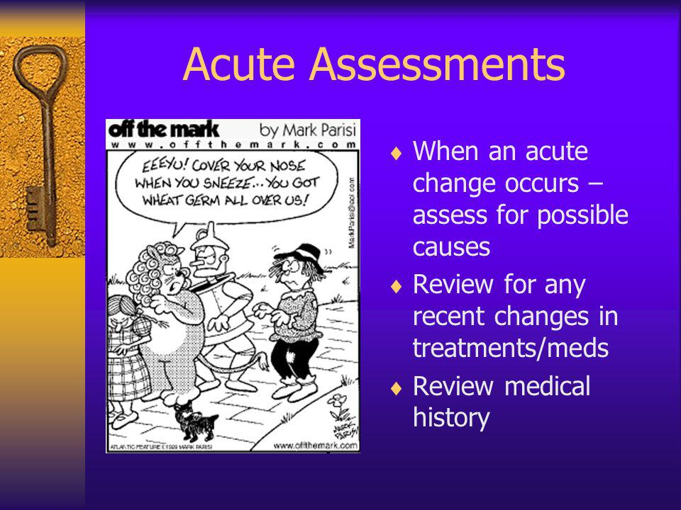Acute Assessments When an acute change occurs – assess for possible causes. Review for any recent changes in treatments/meds.
