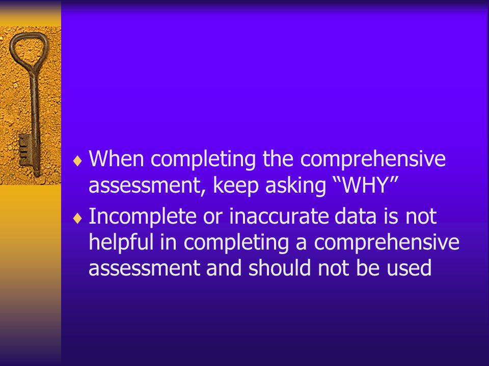 When completing the comprehensive assessment, keep asking WHY