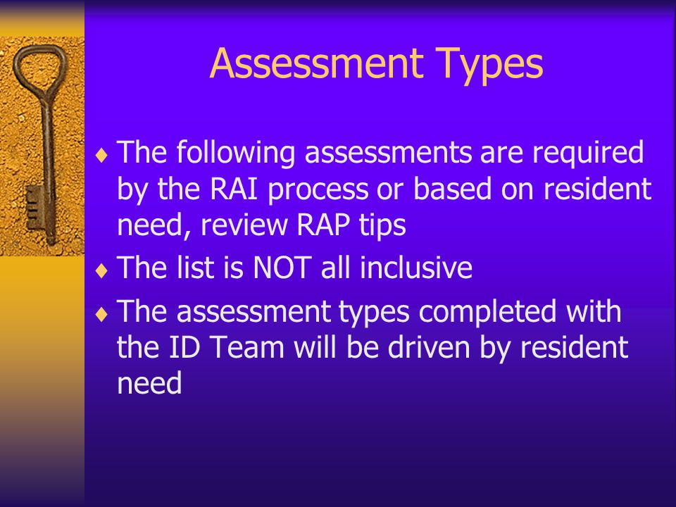 Assessment Types The following assessments are required by the RAI process or based on resident need, review RAP tips.