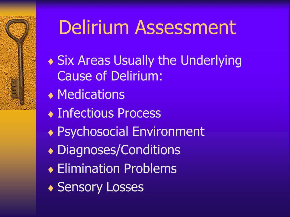 Delirium Assessment Six Areas Usually the Underlying Cause of Delirium: Medications. Infectious Process.