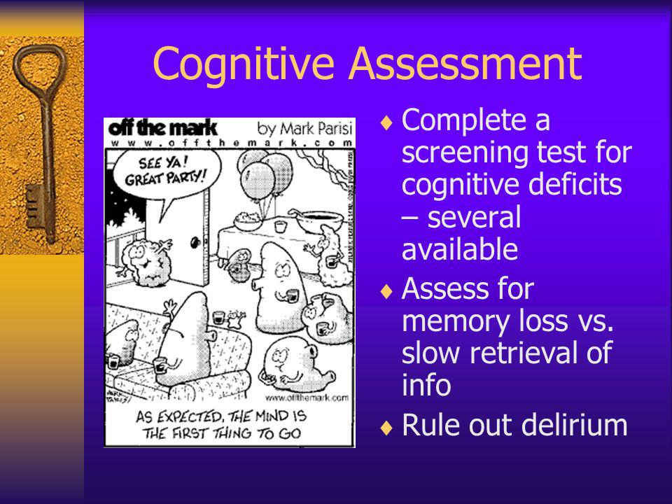 Cognitive Assessment Complete a screening test for cognitive deficits – several available. Assess for memory loss vs. slow retrieval of info.