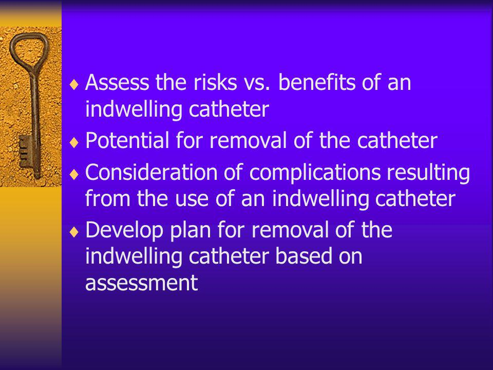 Assess the risks vs. benefits of an indwelling catheter
