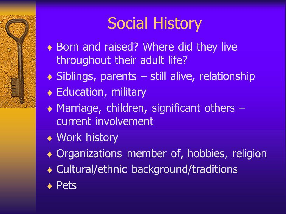 Social History Born and raised Where did they live throughout their adult life Siblings, parents – still alive, relationship.