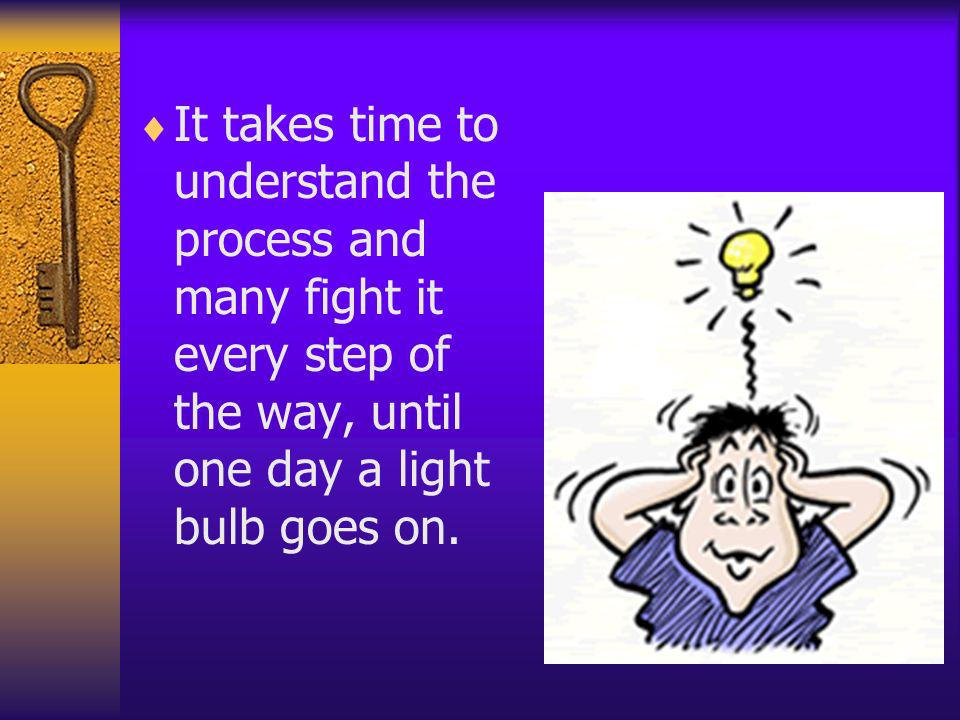 It takes time to understand the process and many fight it every step of the way, until one day a light bulb goes on.