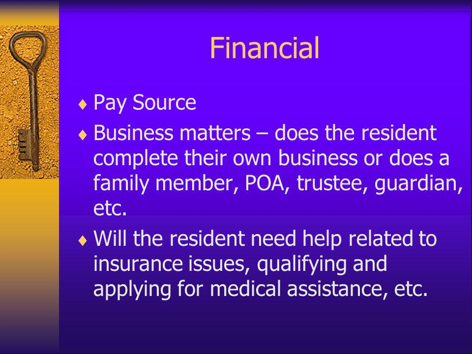 Financial Pay Source. Business matters – does the resident complete their own business or does a family member, POA, trustee, guardian, etc.