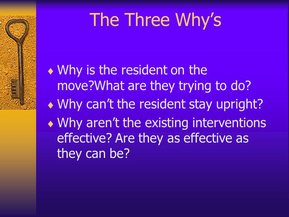 The Three Why's Why is the resident on the move What are they trying to do Why can't the resident stay upright
