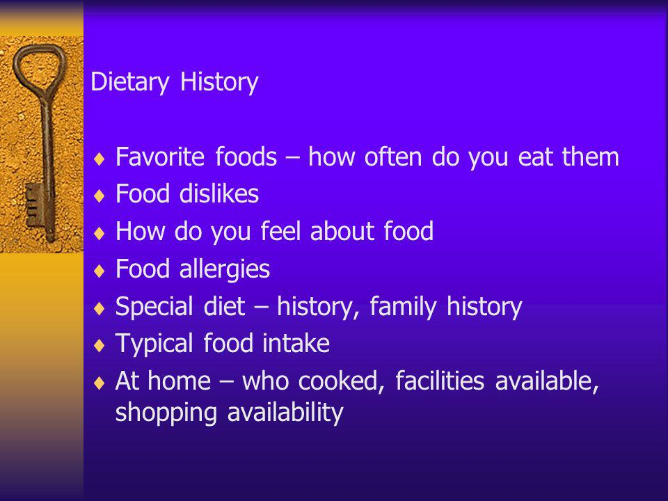 Dietary History Favorite foods – how often do you eat them. Food dislikes. How do you feel about food.