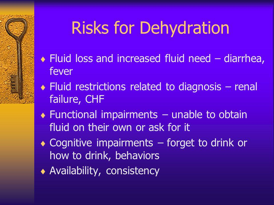 Risks for Dehydration Fluid loss and increased fluid need – diarrhea, fever. Fluid restrictions related to diagnosis – renal failure, CHF.