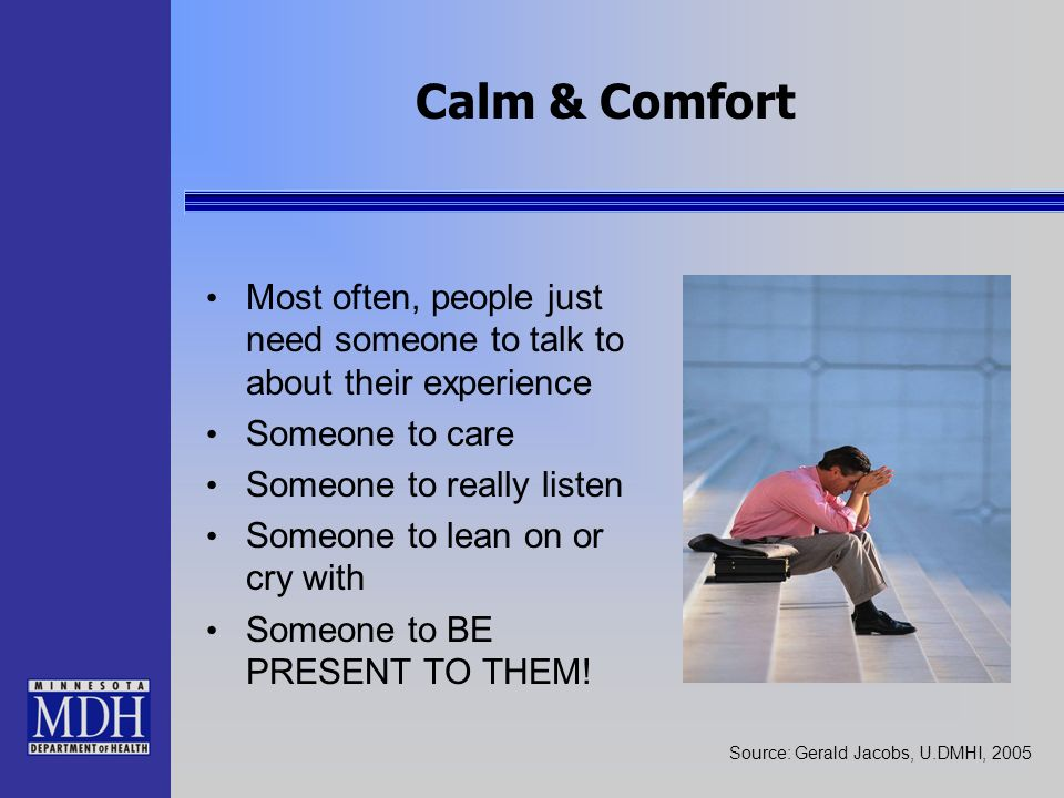 Calm & Comfort Most often, people just need someone to talk to about their experience. Someone to care.
