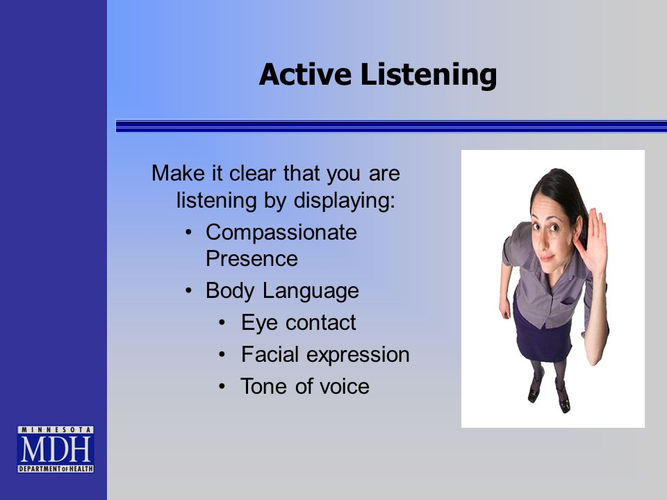 Active Listening Make it clear that you are listening by displaying: