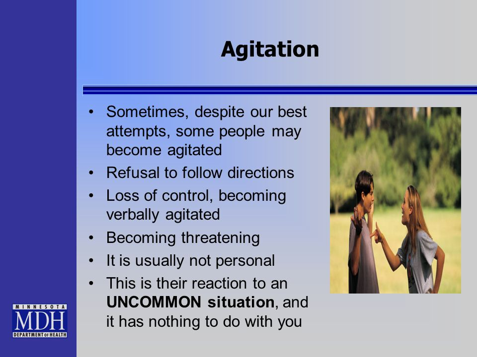 Agitation Sometimes, despite our best attempts, some people may become agitated. Refusal to follow directions.