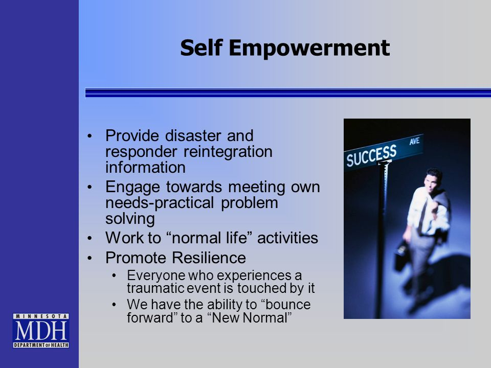 Self Empowerment Provide disaster and responder reintegration information. Engage towards meeting own needs-practical problem solving.