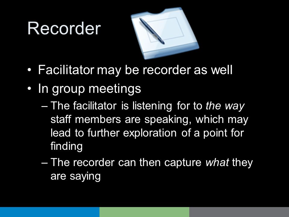 Recorder Facilitator may be recorder as well In group meetings