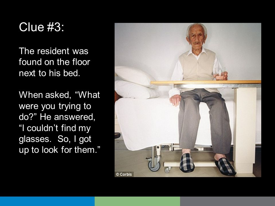 Clue #3: The resident was found on the floor next to his bed.