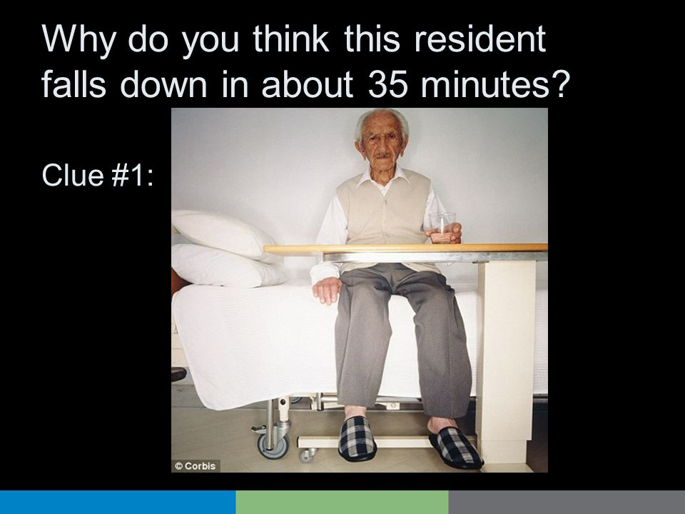 Why do you think this resident falls down in about 35 minutes Clue #1: