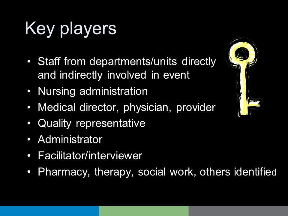 Key players Staff from departments/units directly and indirectly involved in event. Nursing administration.