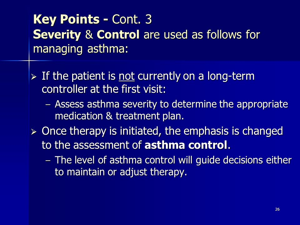 Key Points - Cont. 3 Severity & Control are used as follows for managing asthma: