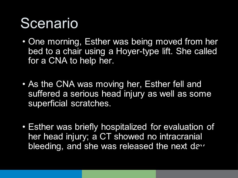 Scenario One morning, Esther was being moved from her bed to a chair using a Hoyer-type lift. She called for a CNA to help her.