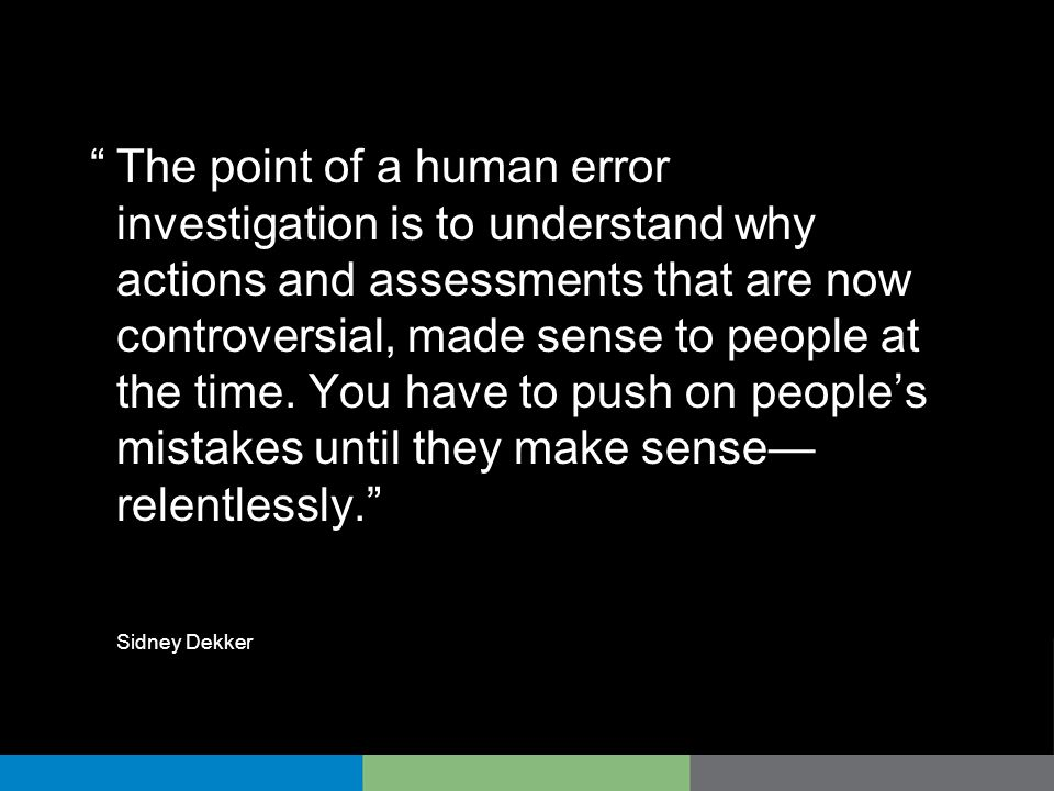 The point of a human error investigation is to understand why actions and assessments that are now controversial, made sense to people at the time. You have to push on people's mistakes until they make sense—relentlessly.