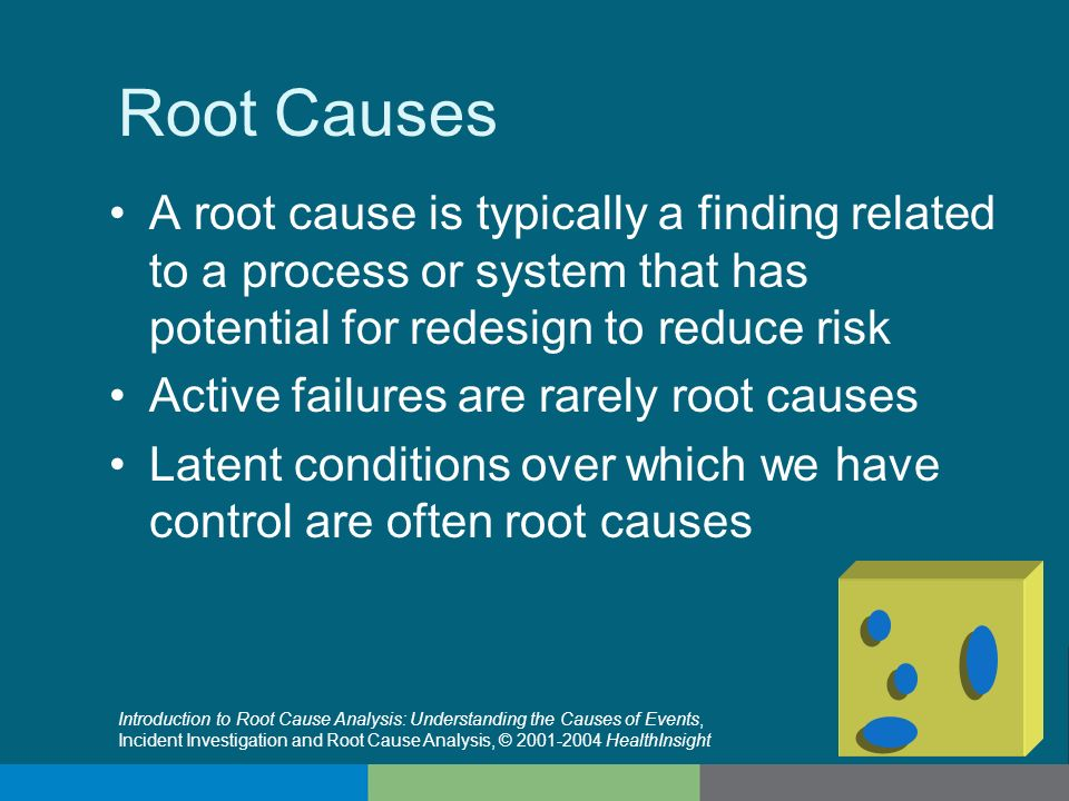 Root Causes A root cause is typically a finding related to a process or system that has potential for redesign to reduce risk.