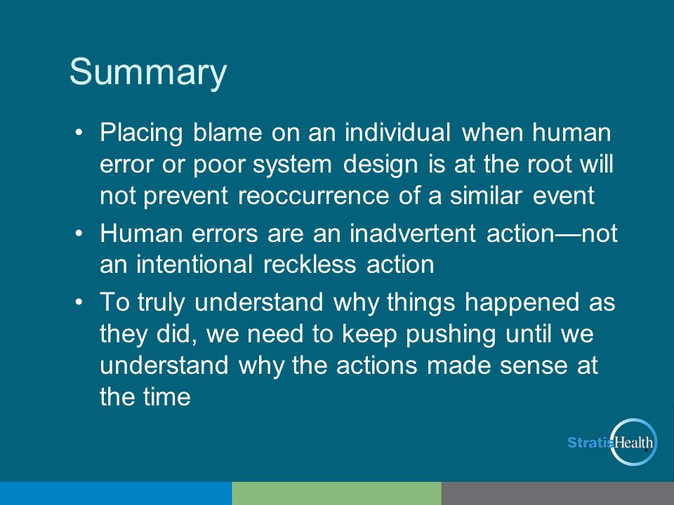 Summary Placing blame on an individual when human error or poor system design is at the root will not prevent reoccurrence of a similar event.