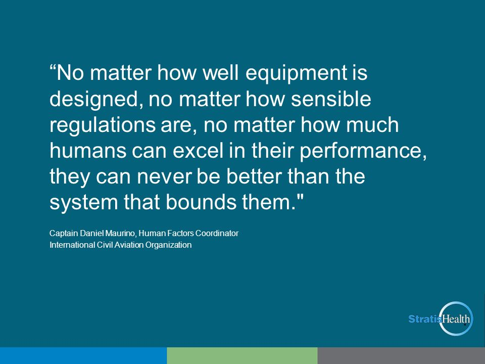 No matter how well equipment is designed, no matter how sensible regulations are, no matter how much humans can excel in their performance, they can never be better than the system that bounds them.