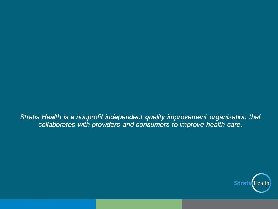 Stratis Health is a nonprofit independent quality improvement organization that collaborates with providers and consumers to improve health care.