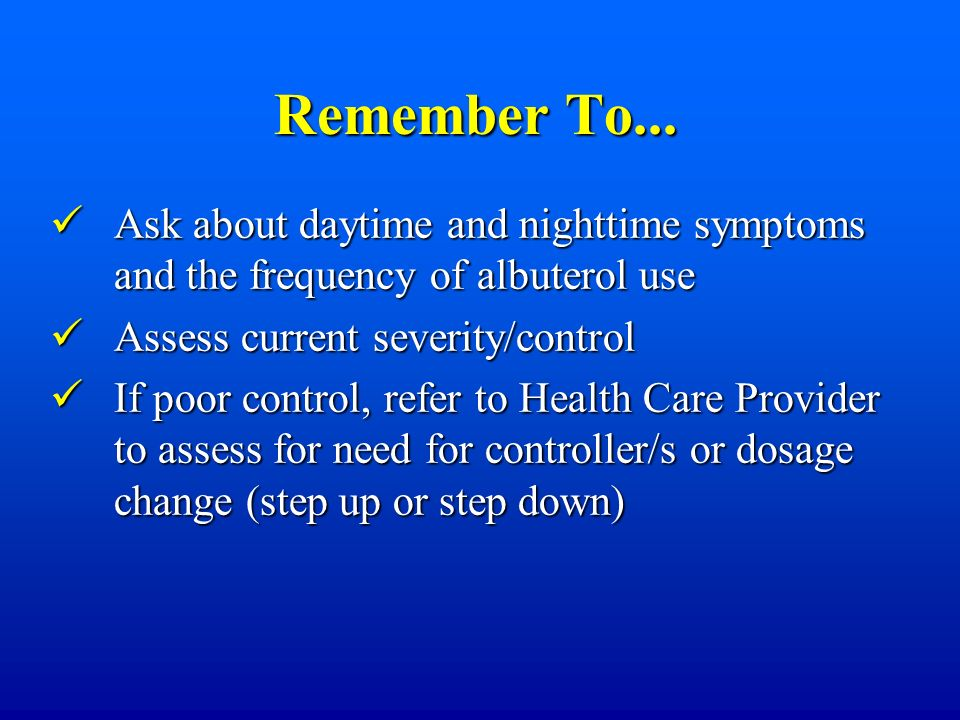 Remember To... Ask about daytime and nighttime symptoms and the frequency of albuterol use. Assess current severity/control.