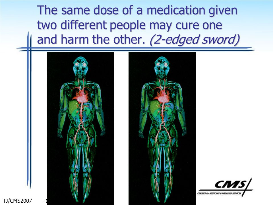 The same dose of a medication given two different people may cure one and harm the other.