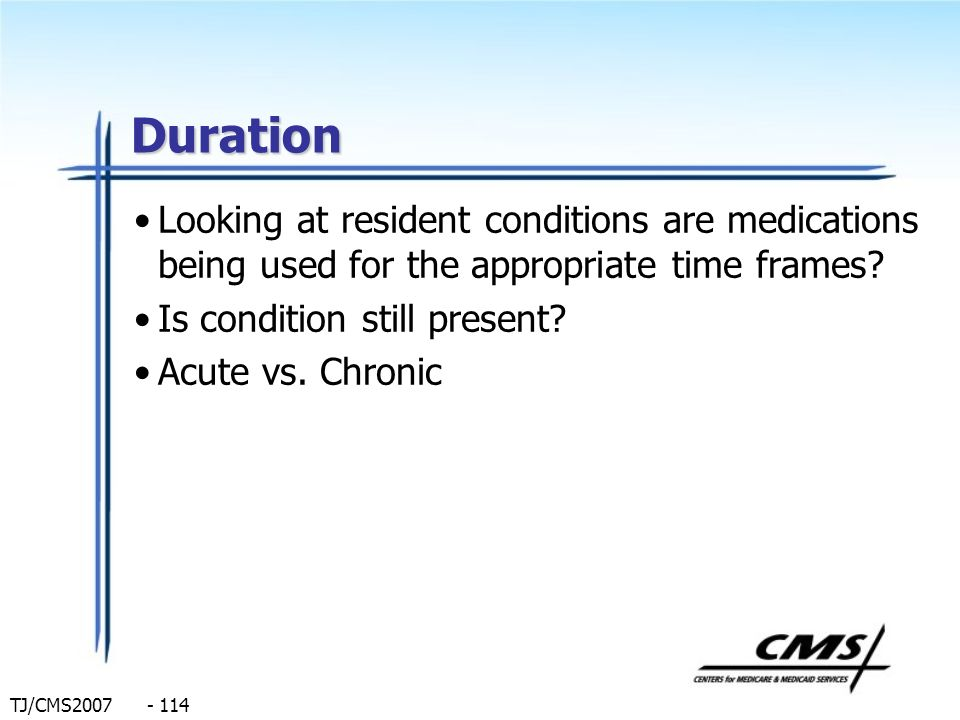 Duration Looking at resident conditions are medications being used for the appropriate time frames