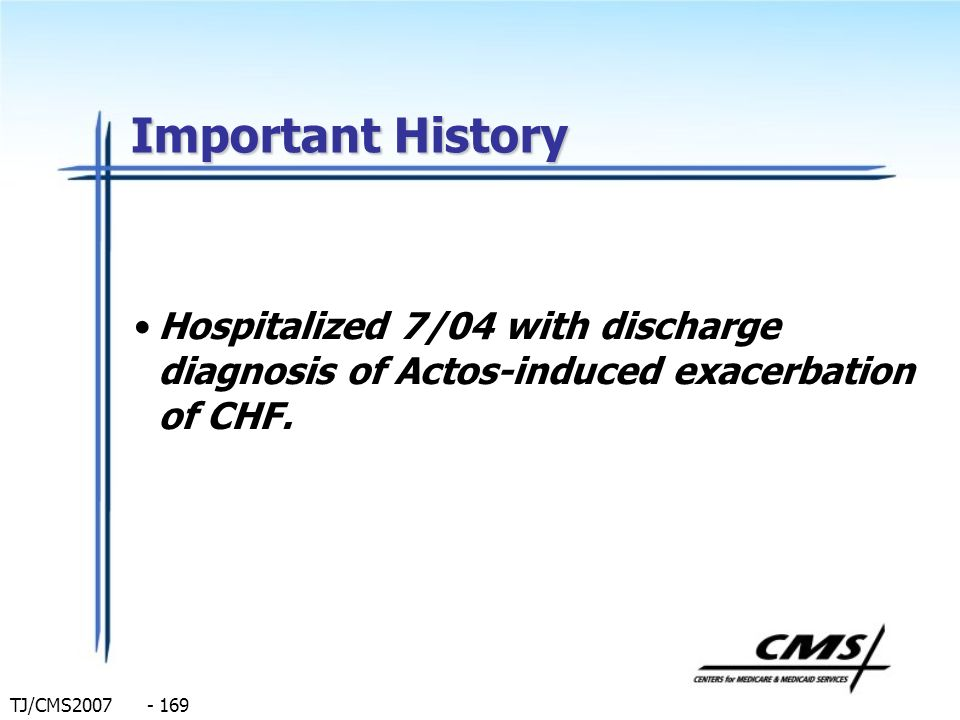 Important History Hospitalized 7/04 with discharge diagnosis of Actos-induced exacerbation of CHF.