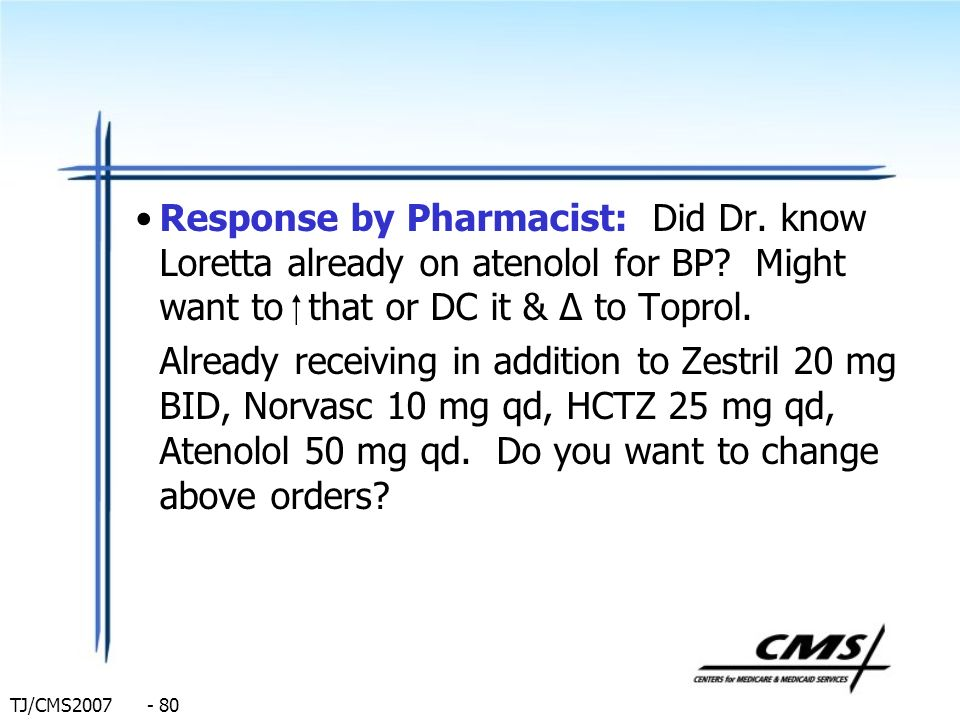 Response by Pharmacist: Did Dr. know Loretta already on atenolol for BP Might want to  that or DC it & Δ to Toprol.