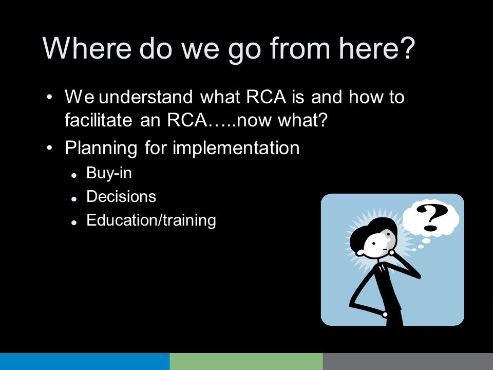 Where do we go from here We understand what RCA is and how to facilitate an RCA…..now what Planning for implementation.